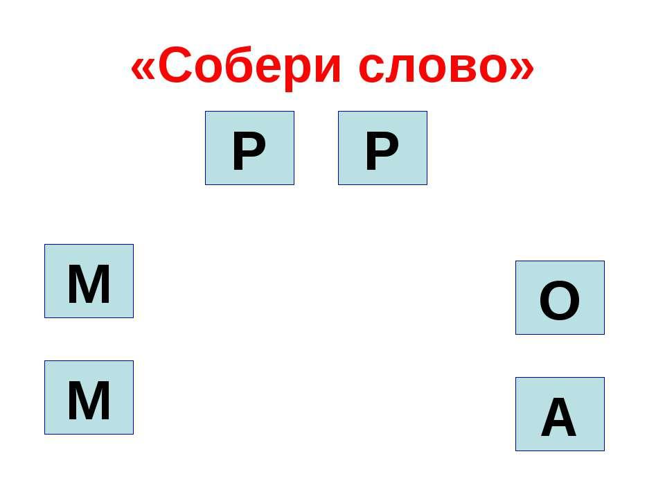 «Собери слово» О А Р Р М М