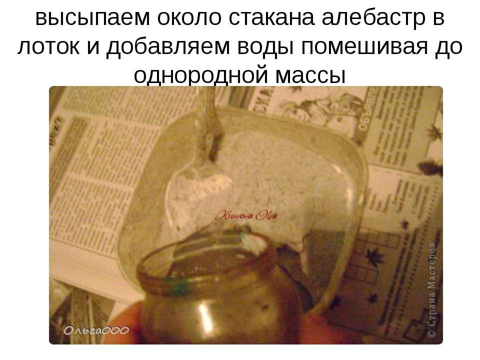 высыпаем около стакана алебастр в лоток и добавляем воды помешивая до однород...