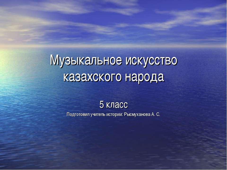 Музыкальное искусство казахского народа 5 класс Подготовил учитель истории: Р...