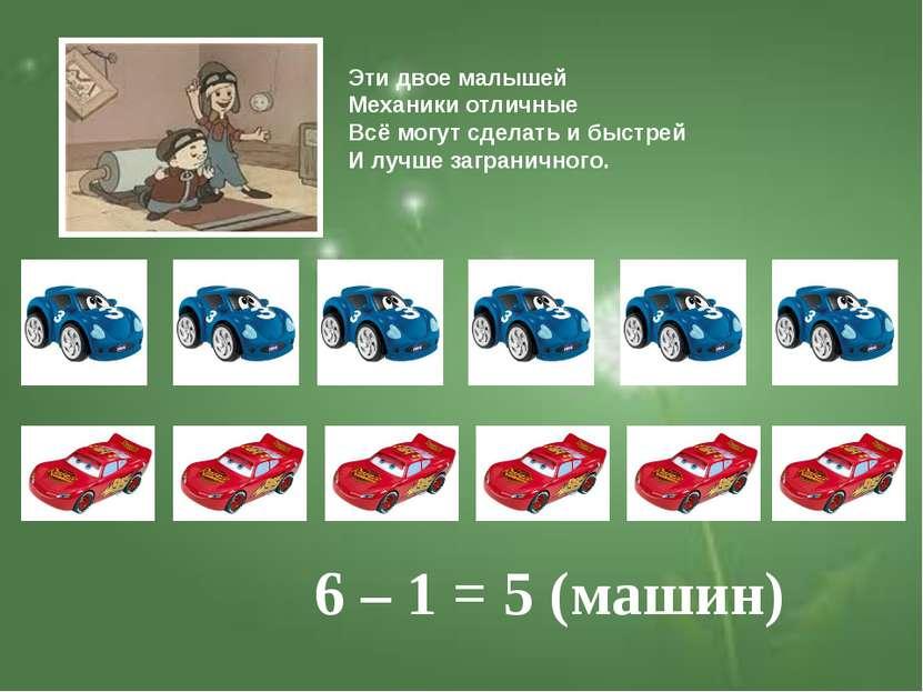 6 – 1 = 5 (машин) Эти двое малышей Механики отличные Всё могут сделать и быст...