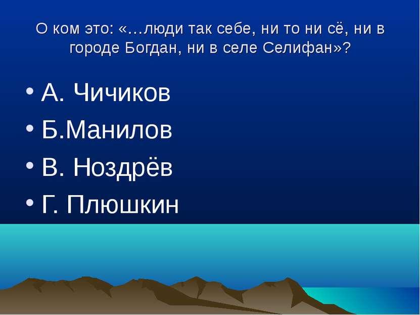 О ком это: «…люди так себе, ни то ни сё, ни в городе Богдан, ни в селе Селифа...