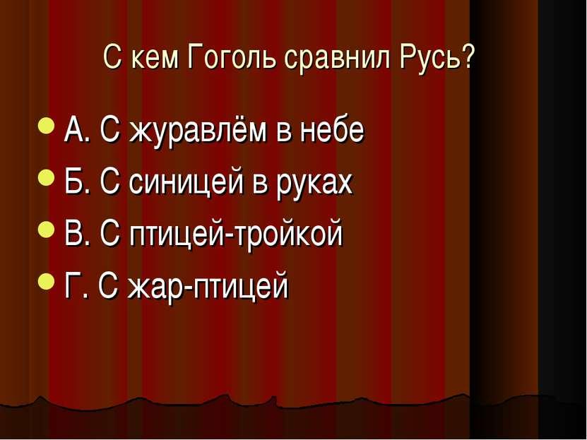 С кем Гоголь сравнил Русь? А. С журавлём в небе Б. С синицей в руках В. С пти...