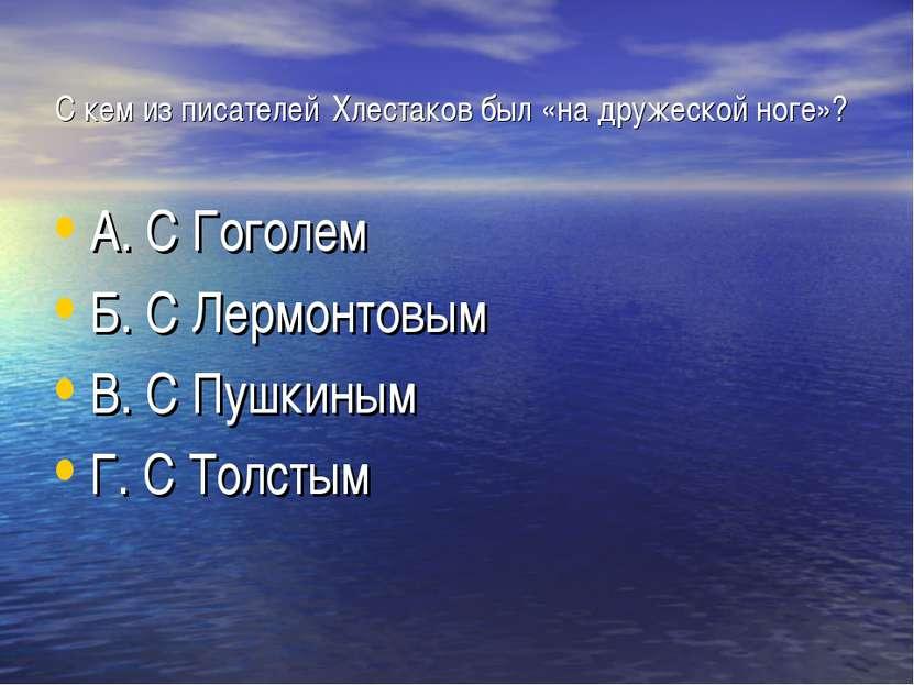 С кем из писателей Хлестаков был «на дружеской ноге»? А. С Гоголем Б. С Лермо...