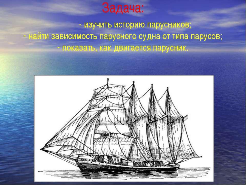 Задача: - изучить историю парусников; найти зависимость парусного судна от ти...