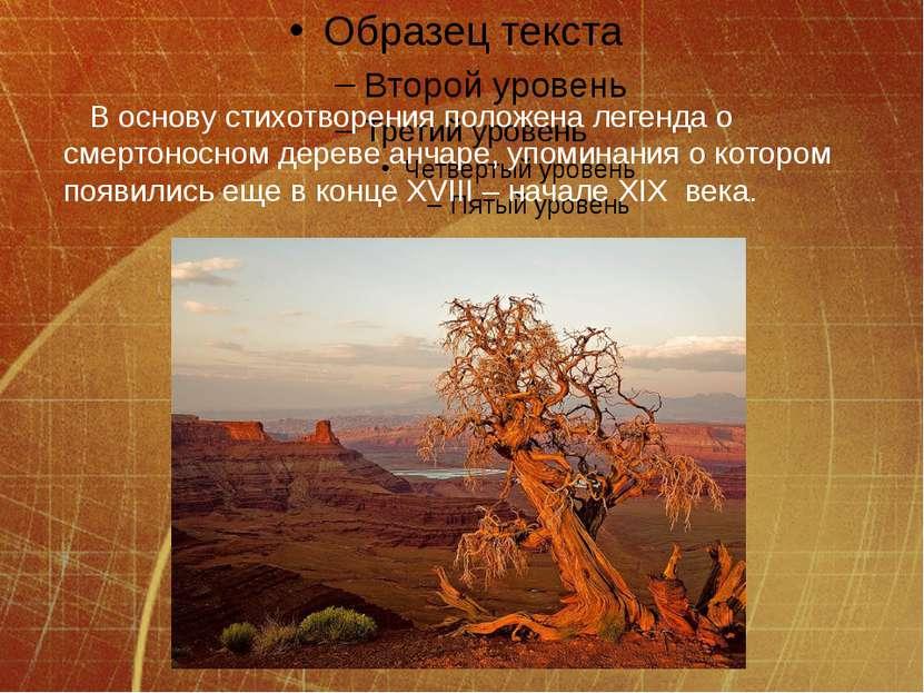 В основу стихотворения положена легенда о смертоносном дереве анчаре, упомина...