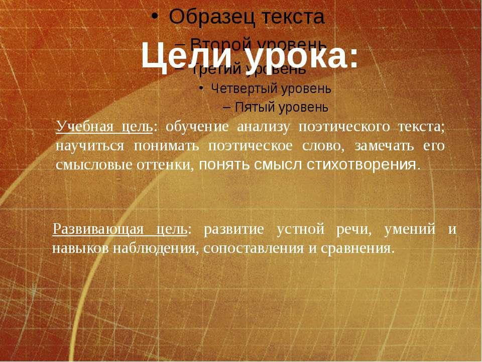 Цели урока: Учебная цель: обучение анализу поэтического текста; научиться пон...