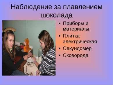 Наблюдение за плавлением шоколада Приборы и материалы: Плитка электрическая С...