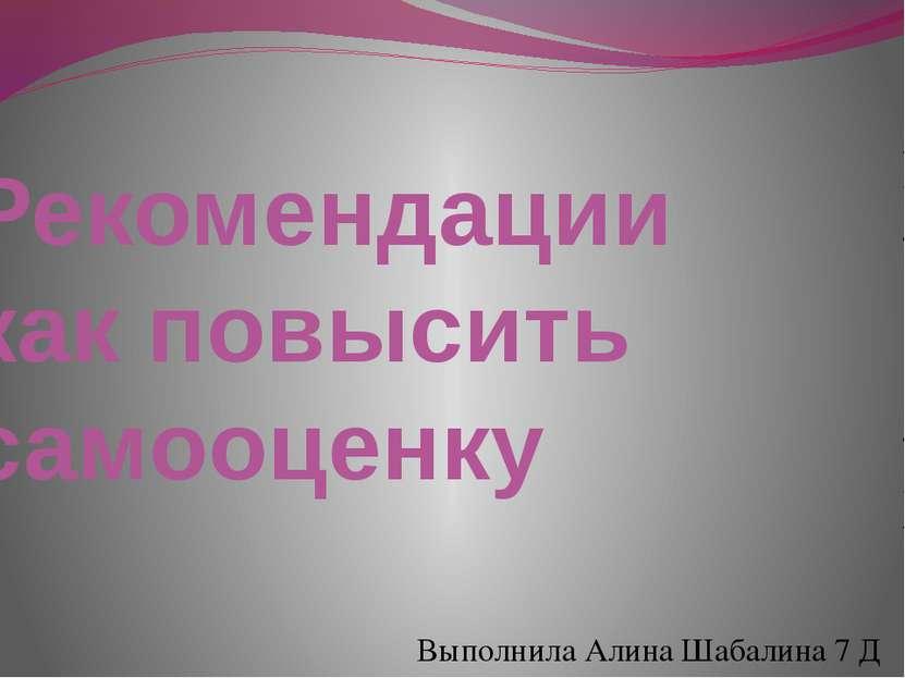 Рекомендации как повысить самооценку Выполнила Алина Шабалина 7 Д