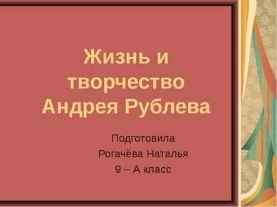 Жизнь и творчество Андрея Рублева Подготовила Рогачёва Наталья 9 – А класс