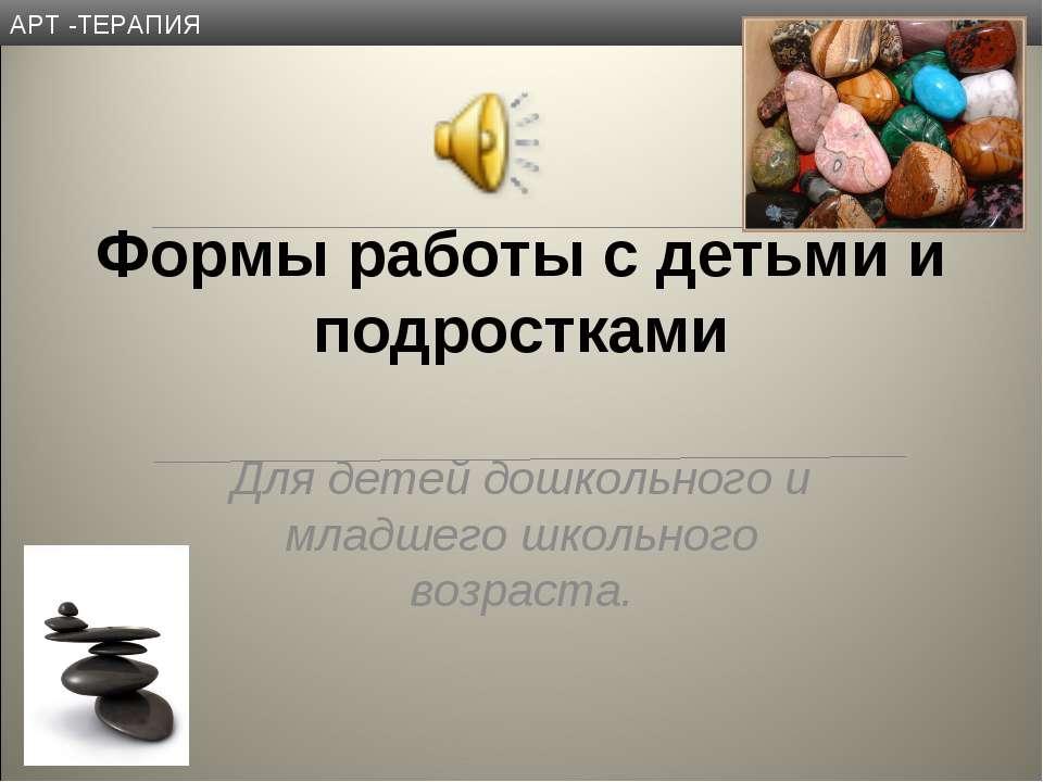 АРТ -ТЕРАПИЯ Формы работы с детьми и подростками Для детей дошкольного и млад...