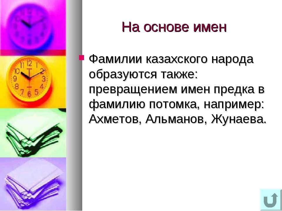 На основе имен Фамилии казахского народа образуются также: превращением имен ...