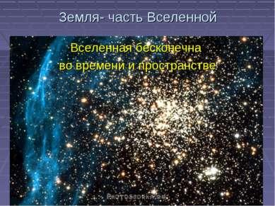 Земля- часть Вселенной Вселенная бесконечна во времени и пространстве