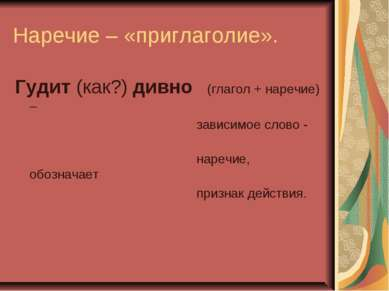 Наречие – «приглаголие». Гудит (как?) дивно (глагол + наречие) – зависимое сл...
