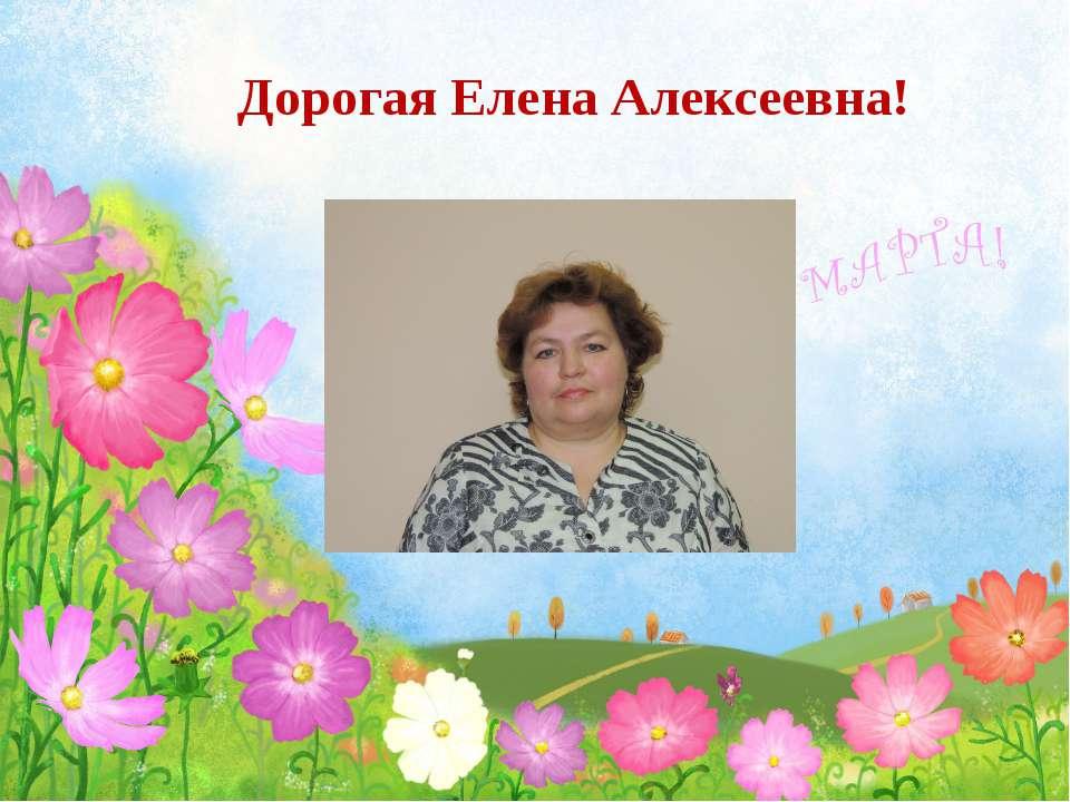 Дорогая Елена Алексеевна!