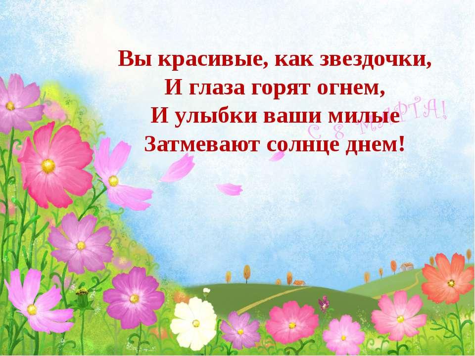 Вы красивые, как звездочки, И глаза горят огнем, И улыбки ваши милые Затмеваю...