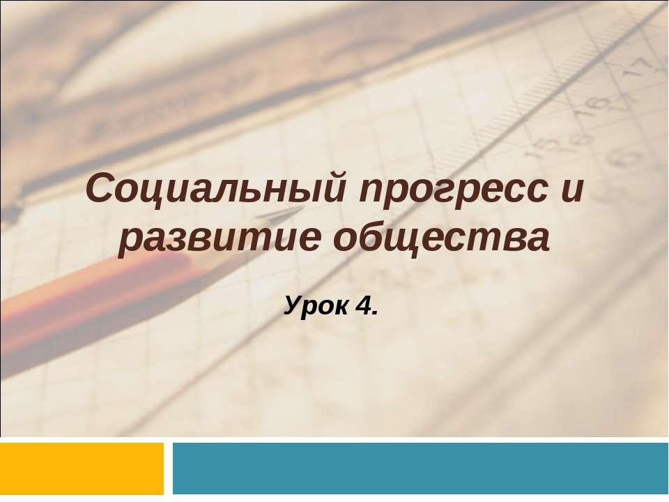 Социальный прогресс и развитие общества Урок 4.