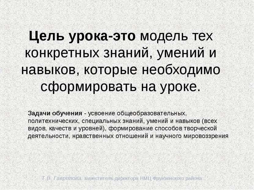 Т.В. Гаврилова, заместитель директора НМЦ Фрунзенского района Цель урока-это ...