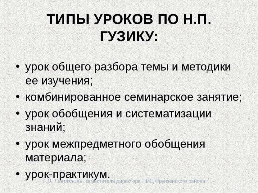 Т.В. Гаврилова, заместитель директора НМЦ Фрунзенского района ТИПЫ УРОКОВ ПО ...