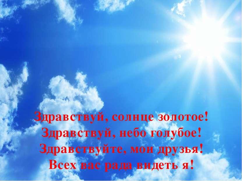 Здравствуй, солнце золотое! Здравствуй, небо голубое! Здравствуйте, мои друзь...