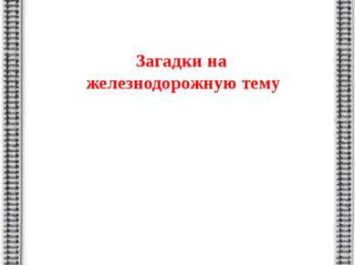 МДОУ №45 г.Батайск Загадки на железнодорожную тему Составила Григорян С.С. Во...