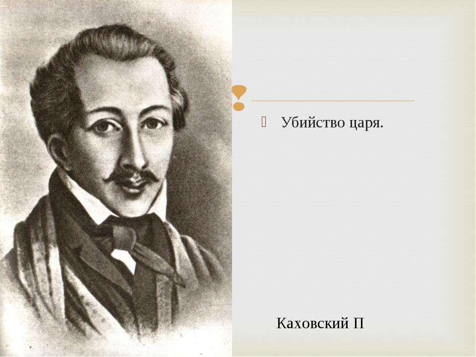 Убийство царя. Каховский П. Каховский П