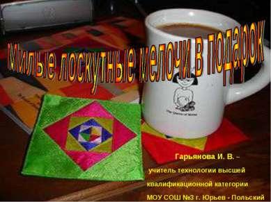 Гарьянова И. В. – учитель технологии высшей квалификационной категории МОУ СО...