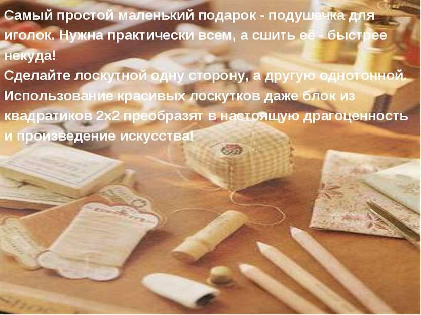 Самый простой маленький подарок - подушечка для иголок. Нужна практически все...