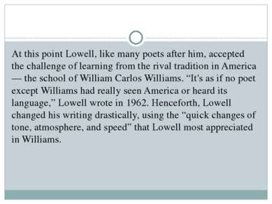 At this point Lowell, like many poets after him, accepted the challenge of le...