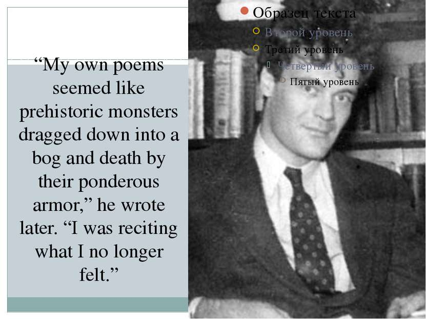 """My own poems seemed like prehistoric monsters dragged down into a bog and de..."