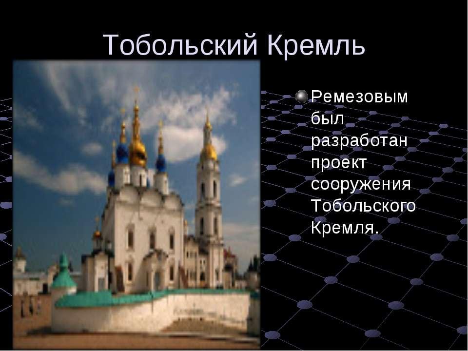Тобольский Кремль Ремезовым был разработан проект сооружения Тобольского Кремля.