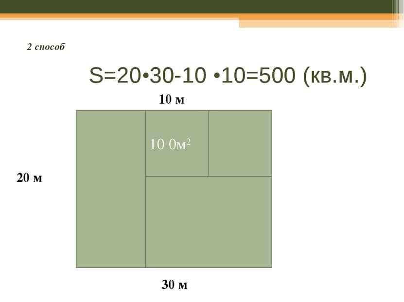 S=20•30-10 •10=500 (кв.м.) 20 м 30 м 10 м 10 0м2 2 способ