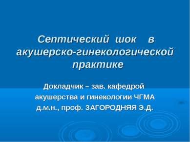 Септический шок в акушерско-гинекологической практике Докладчик – зав. кафедр...