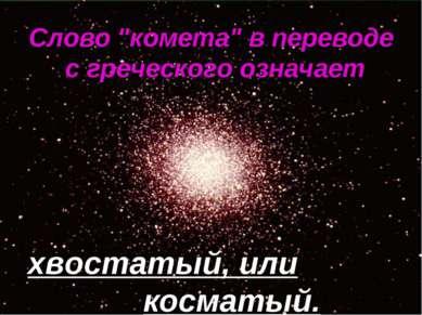 """Слово """"комета"""" в переводе с греческого означает хвостатый, или косматый."""