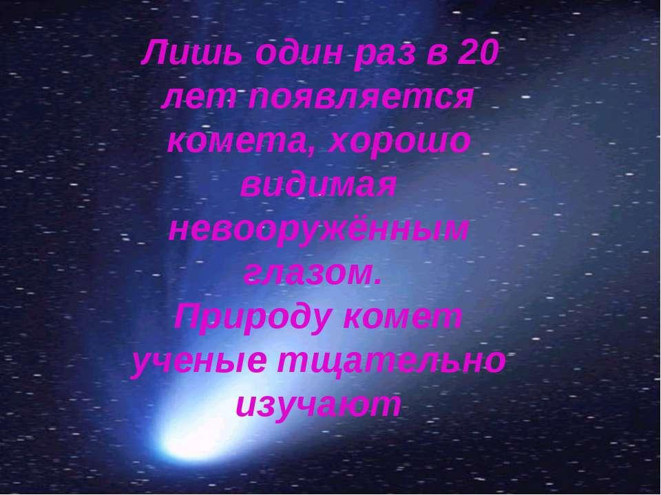 Лишь один раз в 20 лет появляется комета, хорошо видимая невооружённым глазом...