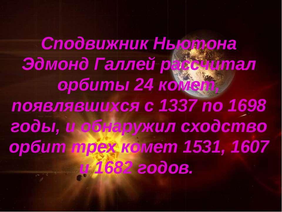 Сподвижник Ньютона Эдмонд Галлей рассчитал орбиты 24 комет, появлявшихся с 13...