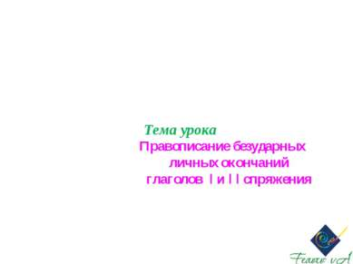 Тема урока Правописание безударных личных окончаний глаголов I и I I спряжения