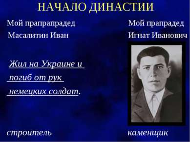 НАЧАЛО ДИНАСТИИ Мой прапрапрадед Мой прапрадед Масалитин Иван Игнат Иванович ...