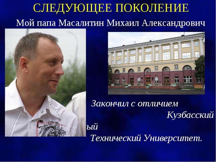СЛЕДУЮЩЕЕ ПОКОЛЕНИЕ Мой папа Масалитин Михаил Александрович Закончил с отличи...