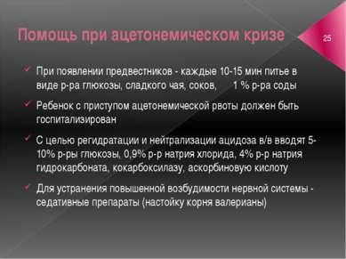 Помощь при ацетонемическом кризе При появлении предвестников - каждые 10-15 м...