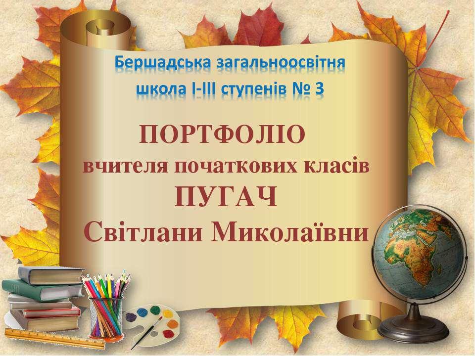 ПОРТФОЛІО вчителя початкових класів ПУГАЧ Світлани Миколаївни