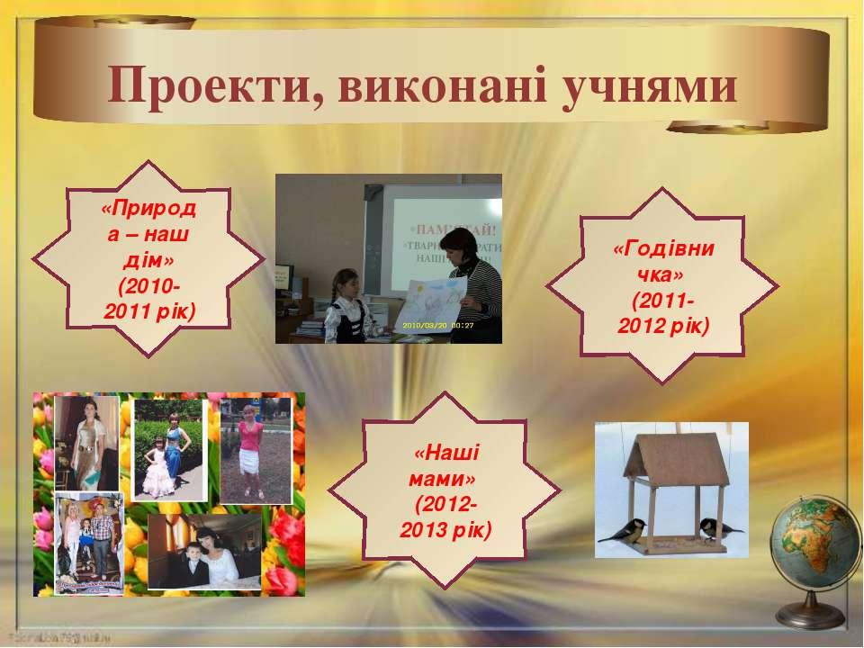 * Проекти, виконані учнями «Природа – наш дім» (2010-2011 рік) «Годівничка» (...