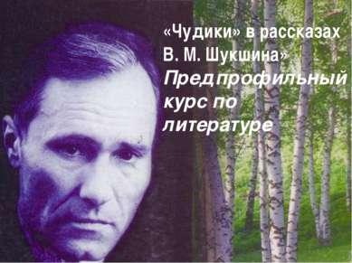«Чудики» в рассказах В. М. Шукшина» Предпрофильный курс по литературе