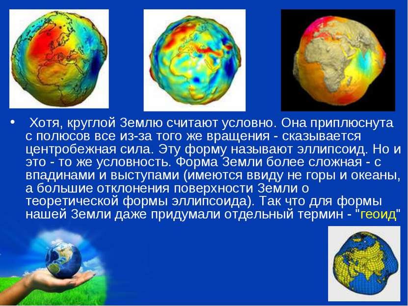 Хотя, круглой Землю считают условно. Она приплюснута с полюсов все из-за того...