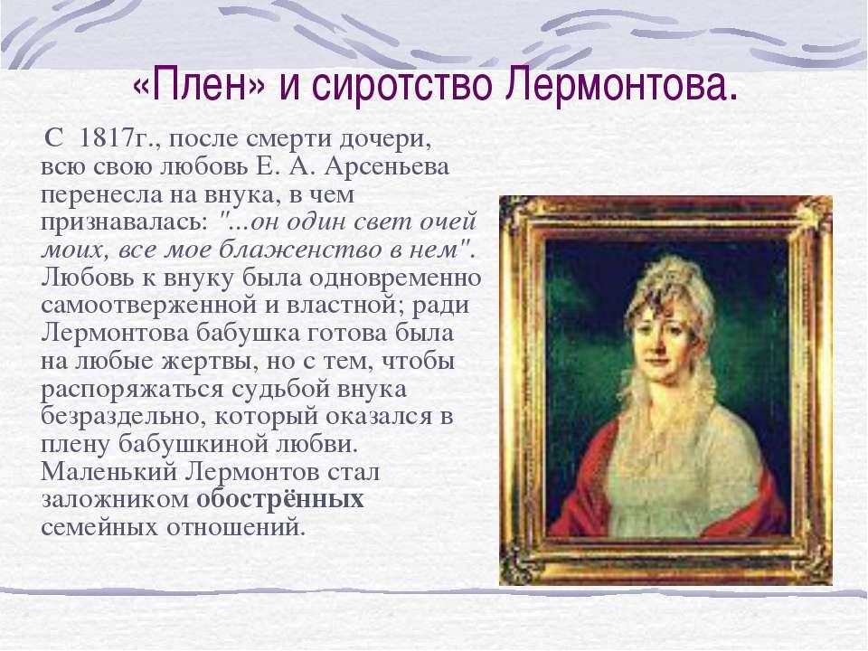 «Плен» и сиротство Лермонтова. С 1817г., после смерти дочери, всю свою любовь...