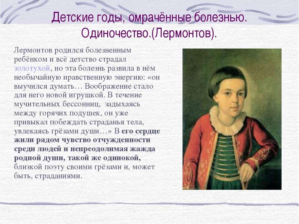 Детские годы, омрачённые болезнью. Одиночество.(Лермонтов). Лермонтов родился...