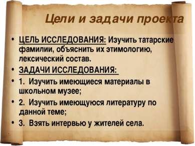 Цели и задачи проекта ЦЕЛЬ ИССЛЕДОВАНИЯ: Изучить татарские фамилии, объяснить...