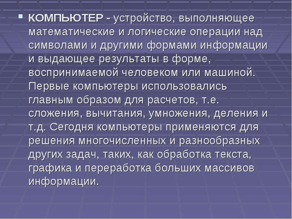 КОМПЬЮТЕР - устройство, выполняющее математические и логические операции над ...