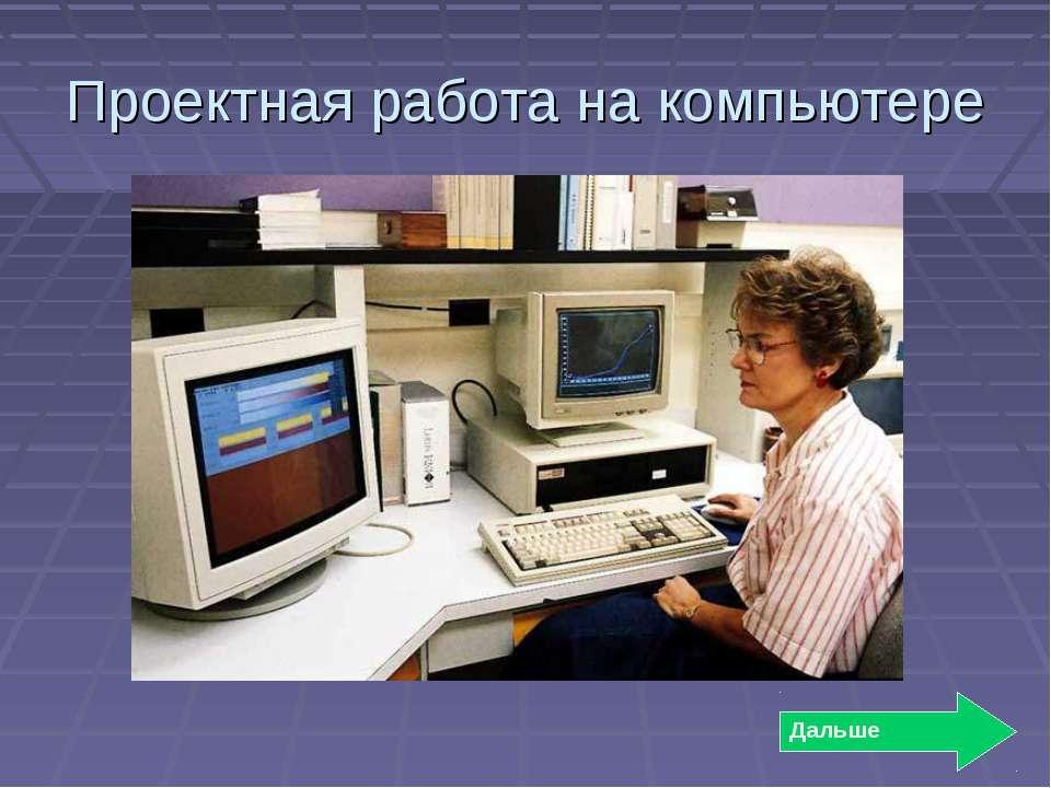 Проектная работа на компьютере Дальше