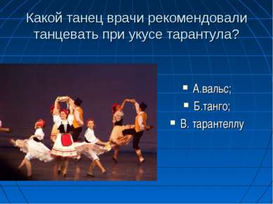 Какой танец врачи рекомендовали танцевать при укусе тарантула? А.вальс; Б.тан...