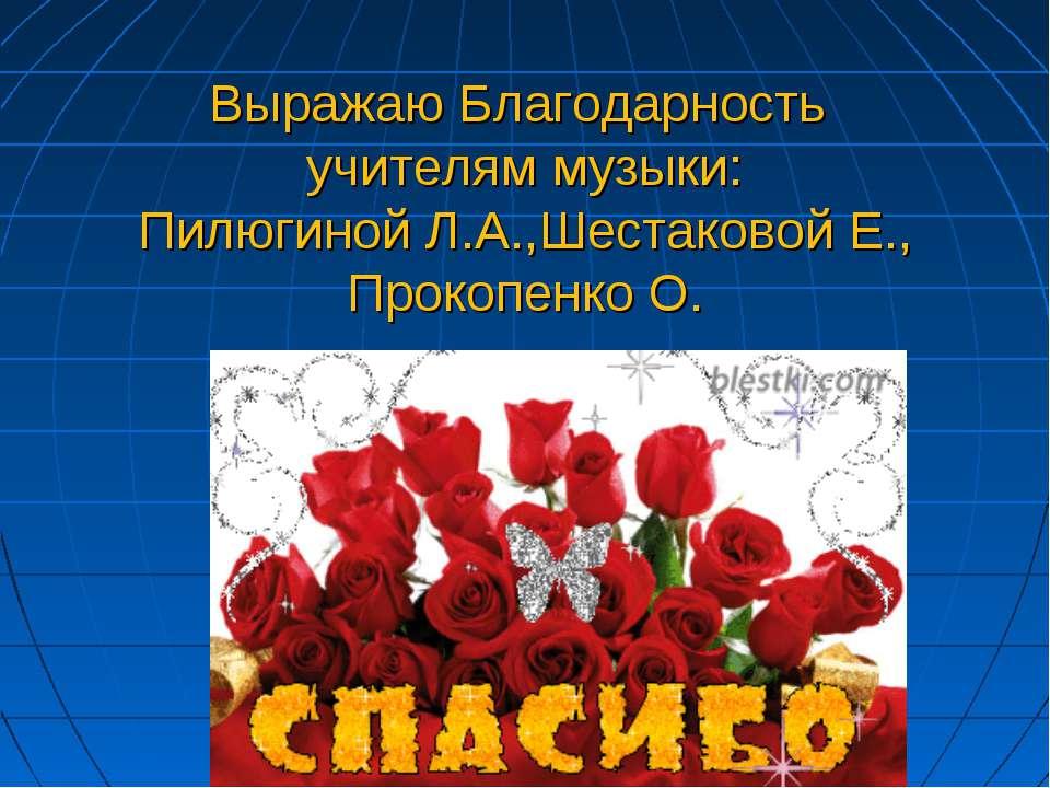 Выражаю Благодарность учителям музыки: Пилюгиной Л.А.,Шестаковой Е., Прокопен...